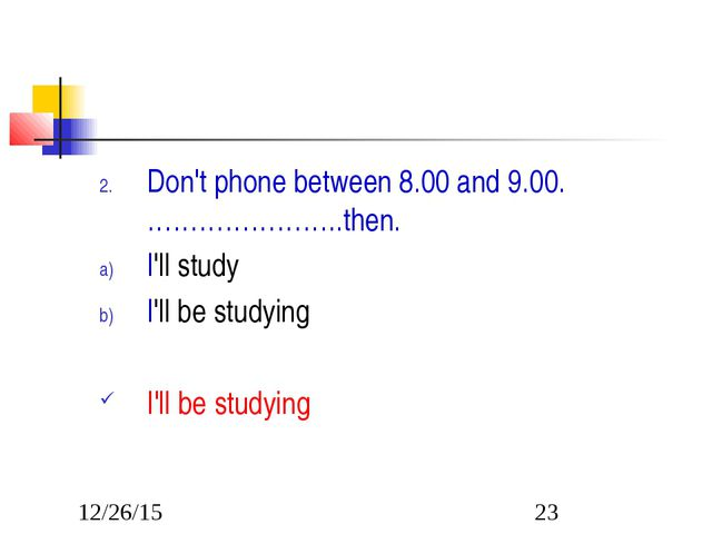 Don't phone between 8.00 and 9.00. …………………..then. I'll study I'll be studying...