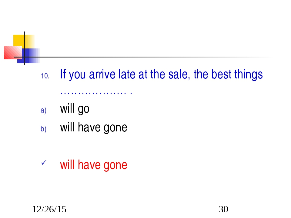 If you arrive late at the sale, the best things ………………. . will go will have...