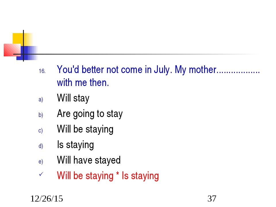 You'd better not come in July. My mother.................. with me then. Will...