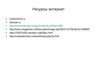 Ресурсы интернет GolDenOne.ru Semyar.ru http://www.artecoart.ru/cgi-bin/artic