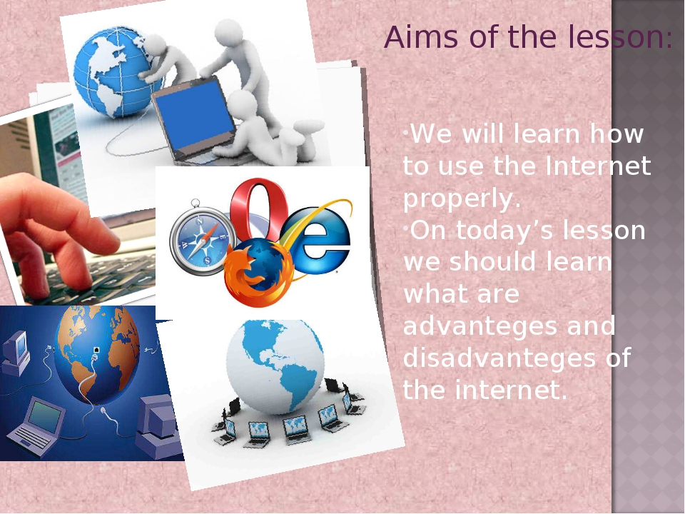 Aims of the lesson: We will learn how to use the Internet properly. On today...