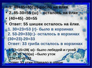 1. 40+45=85(ш)-росло на ёлке 2. 85-30=55 (ш) – осталось на ёлке (40+45) -30=