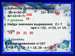 1 уровень Вычисли удобным способом: 38+4+56+2= 23+ 9+7+11= 42+13+8+7= 2 уров