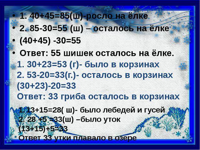 1. 40+45=85(ш)-росло на ёлке 2. 85-30=55 (ш) – осталось на ёлке (40+45) -30=...