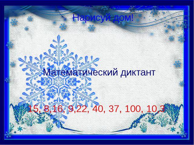 Нарисуй дом! Математический диктант 15, 8,16, 9,22, 40, 37, 100, 10,3