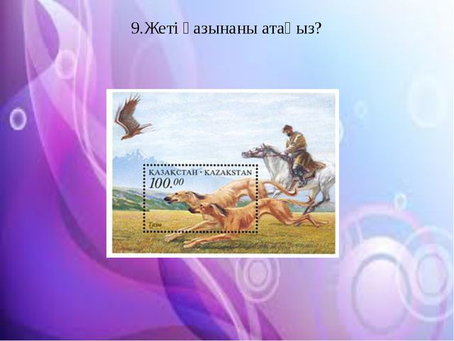 9.Жеті қазынаны атаңыз?