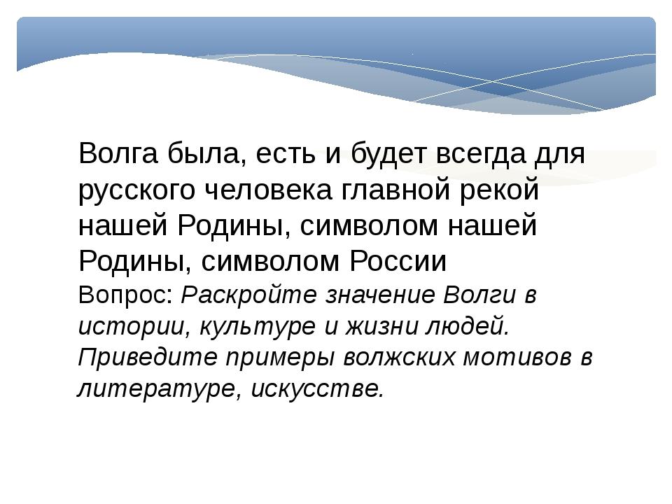 Волга была, есть и будет всегда для русского человека главной рекой нашей Род...