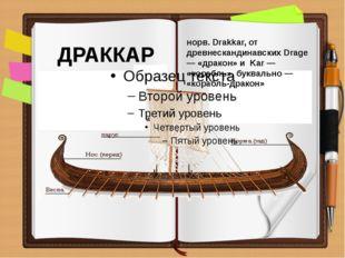 ДРАККАР норв. Drakkar, от древнескандинавских Drage — «дракон» и Kar — «кораб
