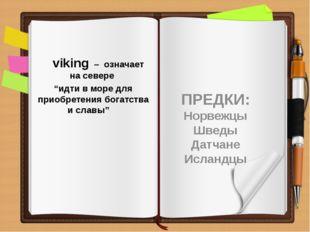 """viking – означает на севере """"идти в море для приобретения богатства и славы"""""""