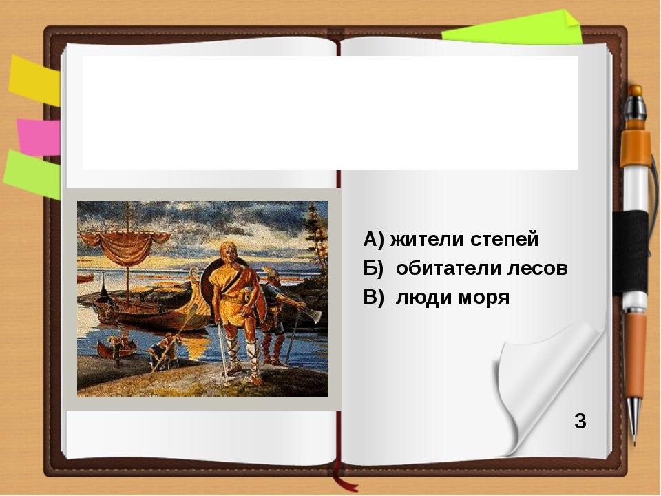 А) жители степей Б) обитатели лесов В) люди моря В переводе на русский язык...