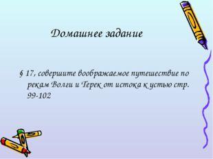 Домашнее задание § 17, совершите воображаемое путешествие по рекам Волги и Те