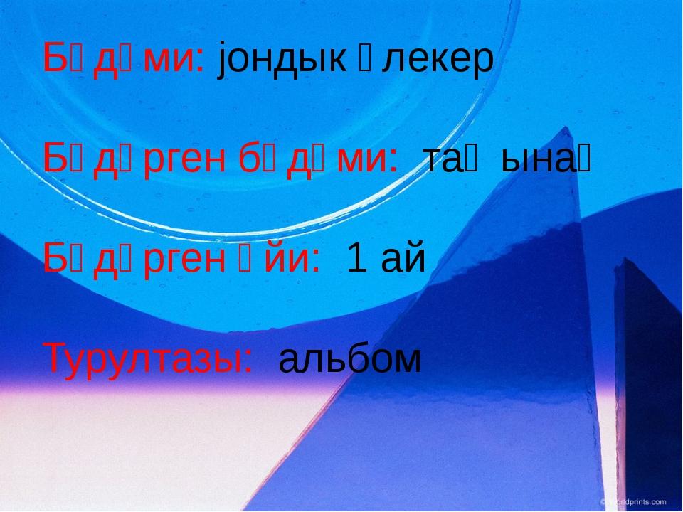 Бӱдӱми: jондык ӱлекер Бӱдӱрген бӱдӱми: таҥынаҥ Бӱдӱрген ӧйи: 1 ай Турултазы:...