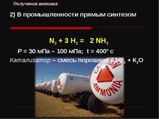 2) В промышленности прямым синтезом N2 + 3 H2 = 2 NH3 Р = 30 мПа – 100 мПа; t