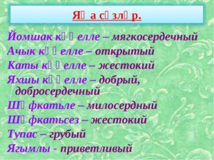 Йомшак күңелле – мягкосердечный Ачык күңелле – открытый Каты күңелле – жесток