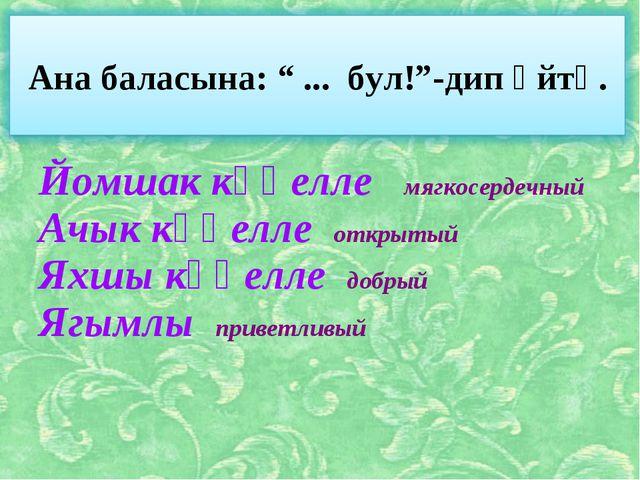 Йомшак күңелле мягкосердечный Ачык күңелле открытый Яхшы күңелле добрый Ягым...