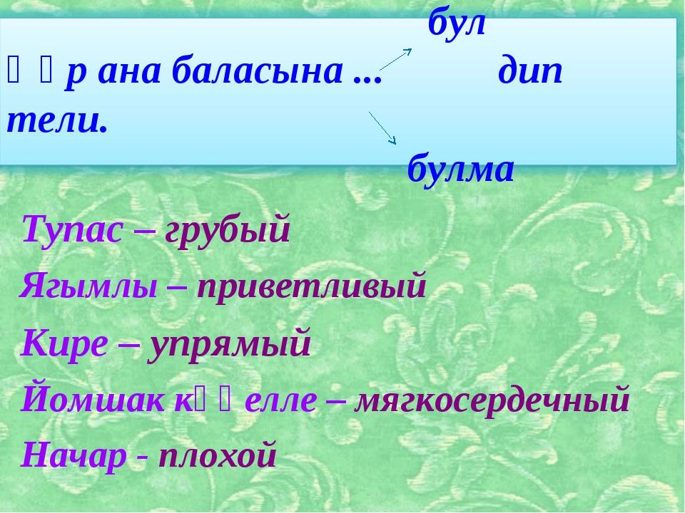 Тупас – грубый Ягымлы – приветливый Кире – упрямый Йомшак күңелле – мягкосерд...