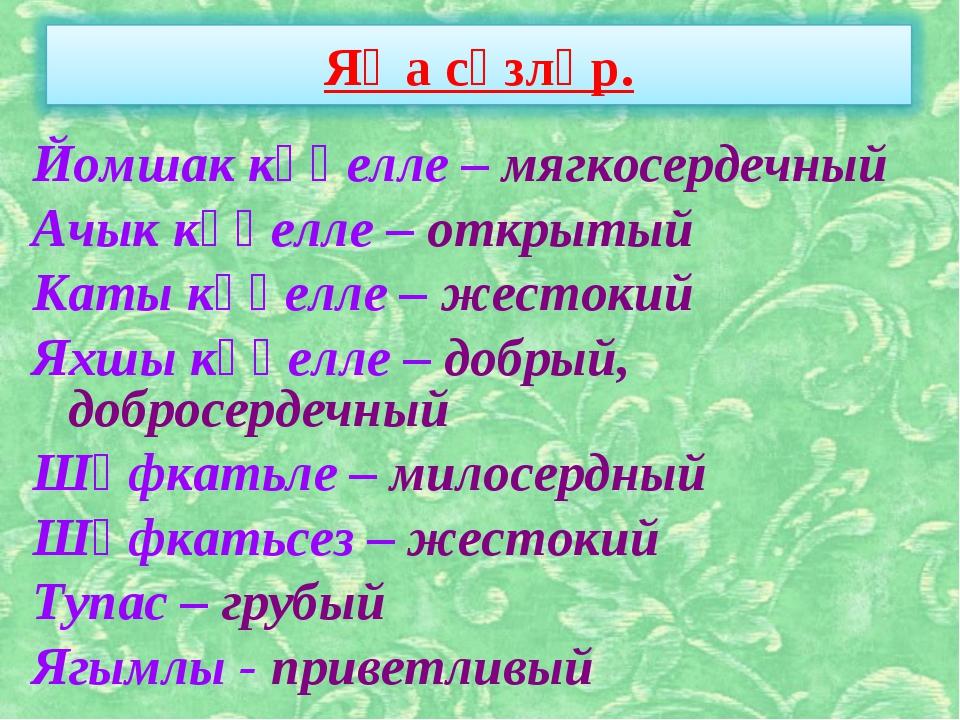 Йомшак күңелле – мягкосердечный Ачык күңелле – открытый Каты күңелле – жесток...