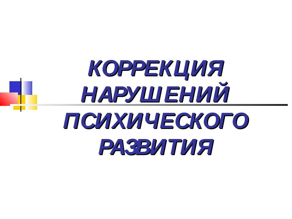 КОРРЕКЦИЯ НАРУШЕНИЙ ПСИХИЧЕСКОГО РАЗВИТИЯ