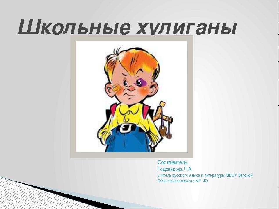 Школьные хулиганы Составитель: Годовикова Л.А., учитель русского языка и лите...