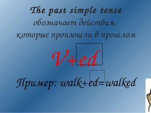 V+ed Пример: walk+ed=walked The past simple tense обозначает действия, которы