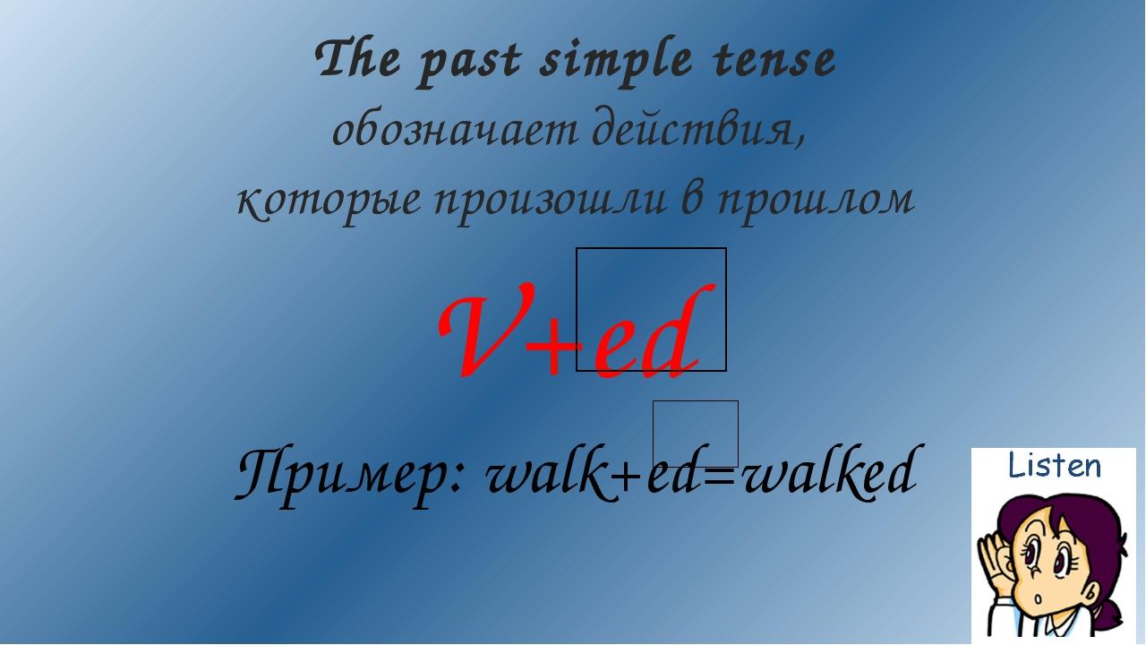 V+ed Пример: walk+ed=walked The past simple tense обозначает действия, которы...