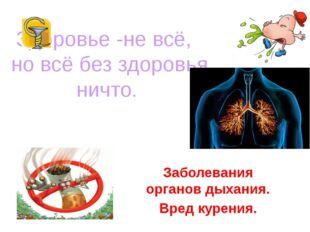Здоровье -не всё, но всё без здоровья ничто. Заболевания органов дыхания. Вре