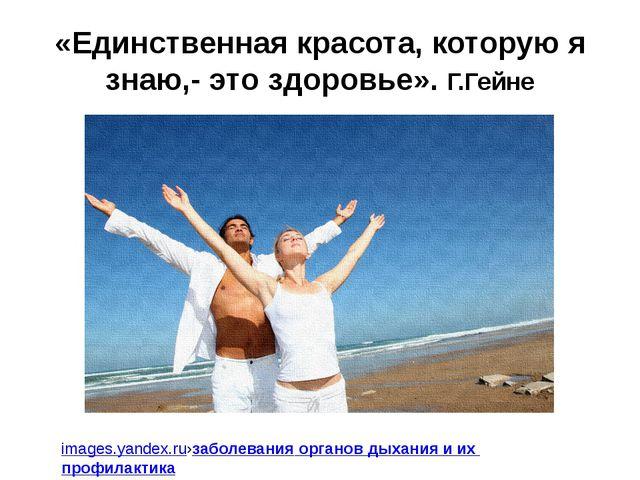 «Единственная красота, которую я знаю,- это здоровье». Г.Гейне images.yandex....