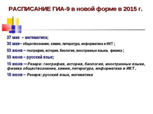 РАСПИСАНИЕ ГИА-9 в новой форме в 2015 г. 27 мая – математика; 30 мая– общес