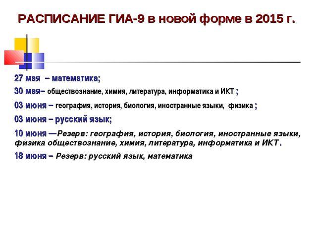 РАСПИСАНИЕ ГИА-9 в новой форме в 2015 г. 27 мая – математика; 30 мая– общес...