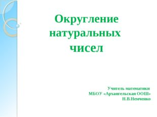 Округление натуральных чисел Учитель математики МБОУ «Архангельская ООШ» Н.В.