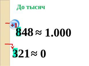 848 ≈ 1.000 До тысяч +1 321 ≈ 0