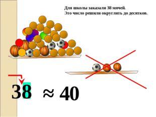 ≈ 4 Для школы заказали 38 мячей. Это число решили округлить до десятков. 38 0