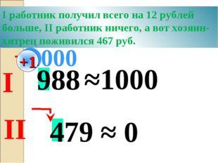 988 ≈1000 000 479 ≈ 0 +1 Хитрый хозяин предложил двум работникам округлить за