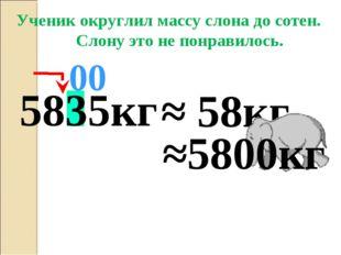 5835кг ≈ 58кг 00 Ученик округлил массу слона до сотен. Слону это не понравило