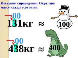 ≈ 00 Поступим справедливо. Округлим массу каждого до сотен. 400 131кг ≈ 100 4