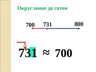 731 700 Округление до сотен ≈ 700 731 800