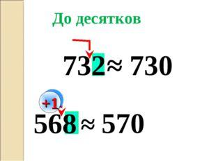568 732 ≈ 730 ≈ 570 До десятков +1