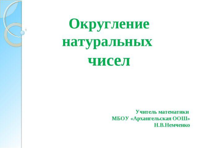 Округление натуральных чисел Учитель математики МБОУ «Архангельская ООШ» Н.В....