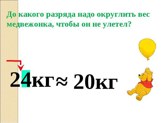 24кг До какого разряда надо округлить вес медвежонка, чтобы он не улетел? ≈ 2...