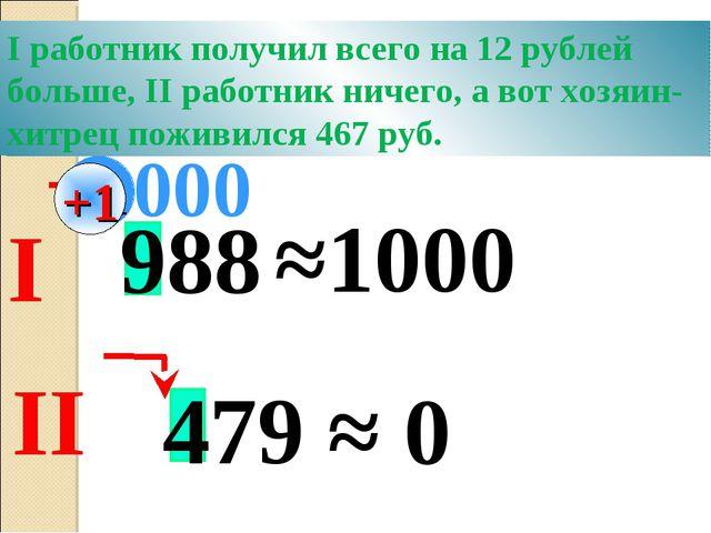 988 ≈1000 000 479 ≈ 0 +1 Хитрый хозяин предложил двум работникам округлить за...