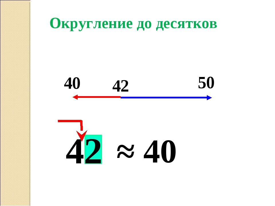 42 ≈ 40 Округление до десятков 40 42 50