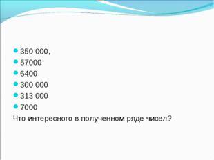 350 000, 57000 6400 300 000 313 000 7000 Что интересного в полученном ряде чи
