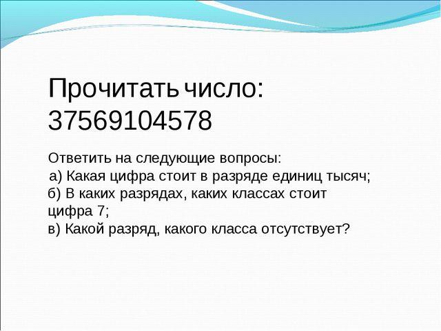 Прочитать число: 37569104578 Ответить на следующие вопросы: а) Какая цифра ст...