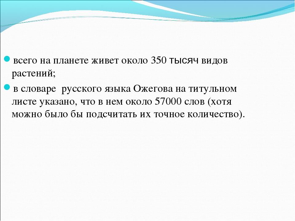 всего на планете живет около 350 тысяч видов растений; в словаре русского язы...
