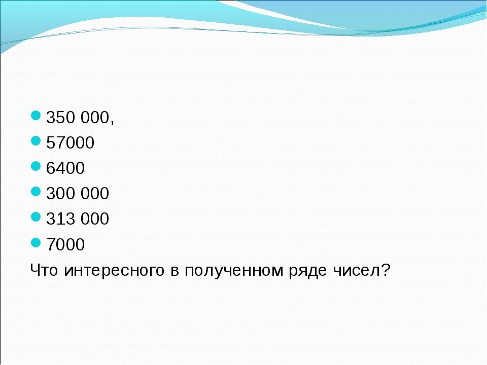 350 000, 57000 6400 300 000 313 000 7000 Что интересного в полученном ряде чи...