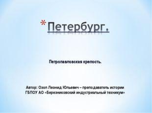 Петропавловская крепость. Автор: Озол Леонид Юльевич – преподаватель истории