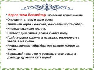 Керла тема йовзийтар : (Освоение новых знаний) Определить тему и цели урока