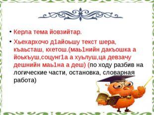 Керла тема йовзийтар. Хьехархочо д1айоьшу текст шера, къаьсташ, кхетош.(маь1н