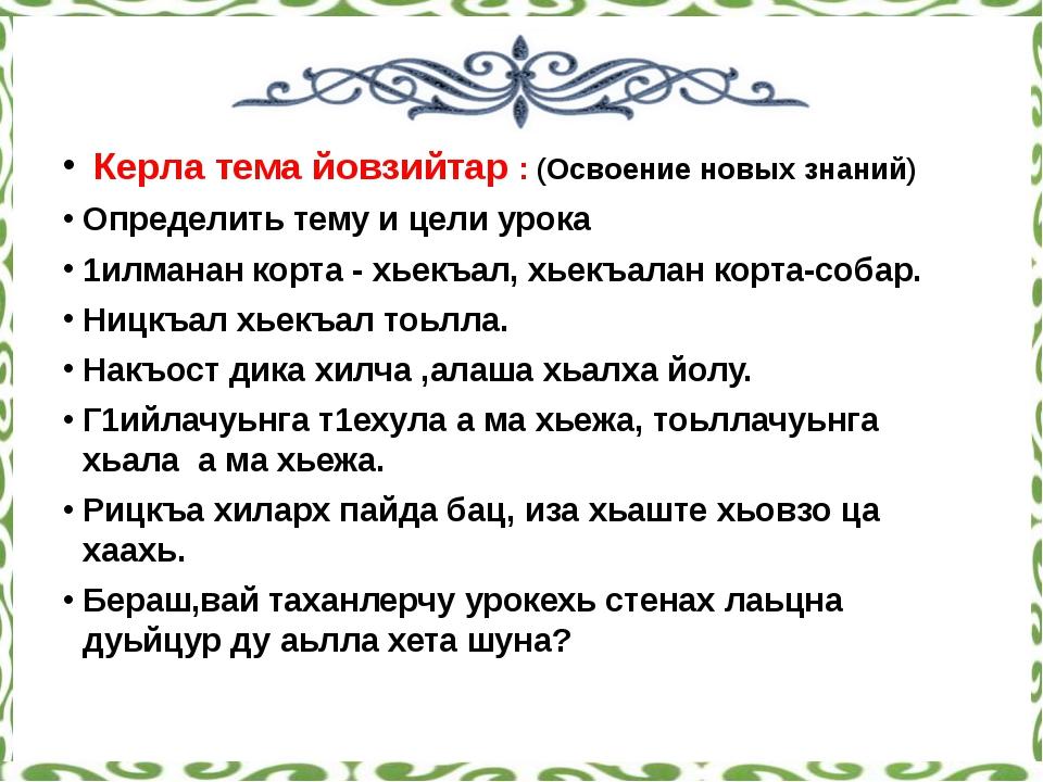 Керла тема йовзийтар : (Освоение новых знаний) Определить тему и цели урока...