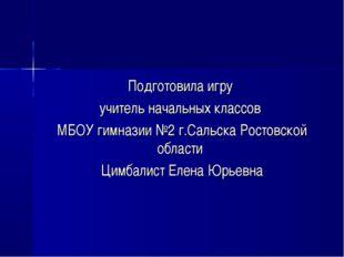 Подготовила игру учитель начальных классов МБОУ гимназии №2 г.Сальска Ростовс